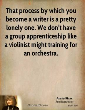 Anne Rice - That process by which you become a writer is a pretty lonely one. We don't have a group apprenticeship like a violinist might training for an orchestra.