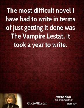Anne Rice - The most difficult novel I have had to write in terms of just getting it done was The Vampire Lestat. It took a year to write.