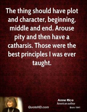 Anne Rice - The thing should have plot and character, beginning, middle and end. Arouse pity and then have a catharsis. Those were the best principles I was ever taught.