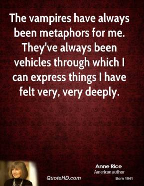 Anne Rice - The vampires have always been metaphors for me. They've always been vehicles through which I can express things I have felt very, very deeply.