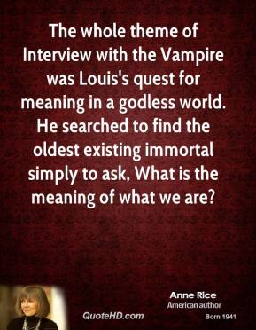 Anne Rice - The whole theme of Interview with the Vampire was Louis's quest for meaning in a godless world. He searched to find the oldest existing immortal simply to ask, What is the meaning of what we are?