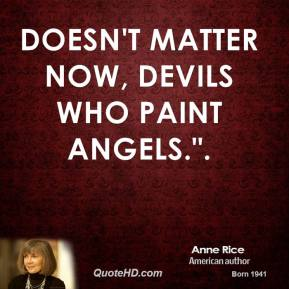 "Doesn't matter now, devils who paint angels.""."