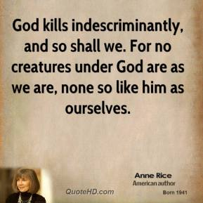 God kills indescriminantly, and so shall we. For no creatures under God are as we are, none so like him as ourselves.
