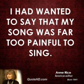 I had wanted to say that my song was far too painful to sing.