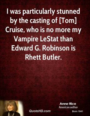 I was particularly stunned by the casting of [Tom] Cruise, who is no more my Vampire LeStat than Edward G. Robinson is Rhett Butler.