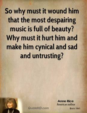 So why must it wound him that the most despairing music is full of beauty? Why must it hurt him and make him cynical and sad and untrusting?