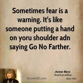 Sometimes fear is a warning. It's like someone putting a hand on yoru shoulder adn saying Go No Farther.