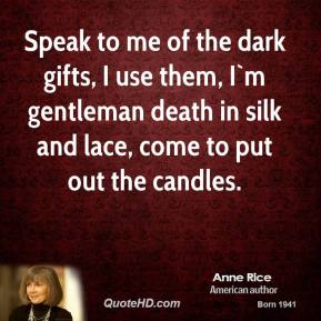 Speak to me of the dark gifts, I use them, I`m gentleman death in silk and lace, come to put out the candles.
