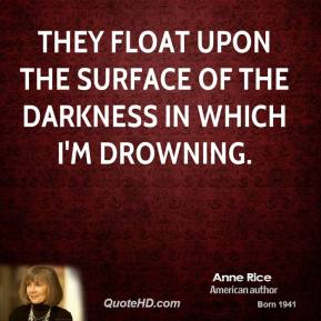 Anne Rice - They float upon the surface of the darkness in which I'm drowning.