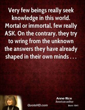 Anne Rice - Very few beings really seek knowledge in this world. Mortal or immortal, few really ASK. On the contrary, they try to wring from the unknown the answers they have already shaped in their own minds . . .