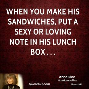 Anne Rice - When you make his sandwiches, put a sexy or loving note in his lunch box . . .