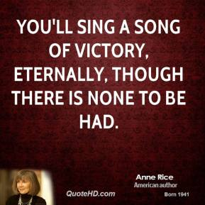 Anne Rice - You'll sing a song of victory, eternally, though there is none to be had.