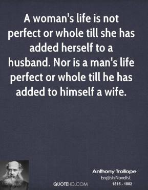 Anthony Trollope - A woman's life is not perfect or whole till she has added herself to a husband. Nor is a man's life perfect or whole till he has added to himself a wife.