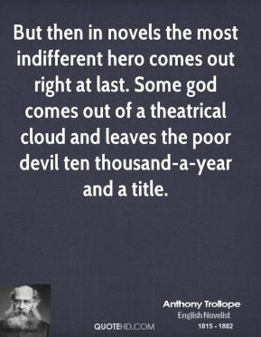 Anthony Trollope - But then in novels the most indifferent hero comes out right at last. Some god comes out of a theatrical cloud and leaves the poor devil ten thousand-a-year and a title.
