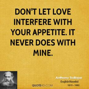 Anthony Trollope - Don't let love interfere with your appetite. It never does with mine.