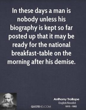Anthony Trollope - In these days a man is nobody unless his biography is kept so far posted up that it may be ready for the national breakfast-table on the morning after his demise.
