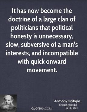 Anthony Trollope - It has now become the doctrine of a large clan of politicians that political honesty is unnecessary, slow, subversive of a man's interests, and incompatible with quick onward movement.