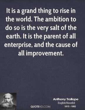 Anthony Trollope - It is a grand thing to rise in the world. The ambition to do so is the very salt of the earth. It is the parent of all enterprise, and the cause of all improvement.