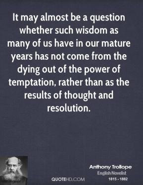 Anthony Trollope - It may almost be a question whether such wisdom as many of us have in our mature years has not come from the dying out of the power of temptation, rather than as the results of thought and resolution.