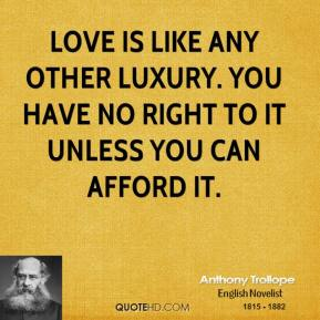 Anthony Trollope - Love is like any other luxury. You have no right to it unless you can afford it.