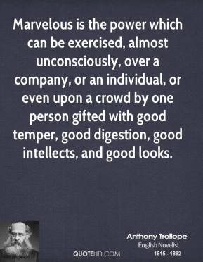 Anthony Trollope - Marvelous is the power which can be exercised, almost unconsciously, over a company, or an individual, or even upon a crowd by one person gifted with good temper, good digestion, good intellects, and good looks.