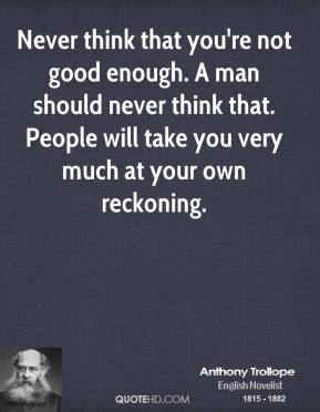 Anthony Trollope - Never think that you're not good enough. A man should never think that. People will take you very much at your own reckoning.