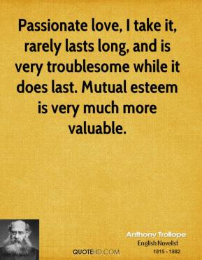 Anthony Trollope - Passionate love, I take it, rarely lasts long, and is very troublesome while it does last. Mutual esteem is very much more valuable.