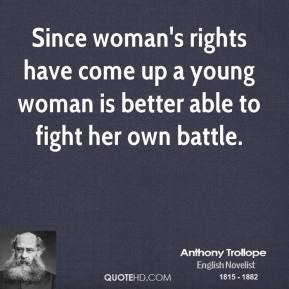 Anthony Trollope - Since woman's rights have come up a young woman is better able to fight her own battle.