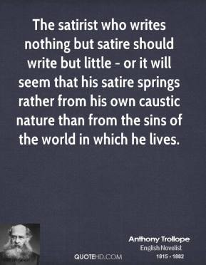 Anthony Trollope - The satirist who writes nothing but satire should write but little - or it will seem that his satire springs rather from his own caustic nature than from the sins of the world in which he lives.