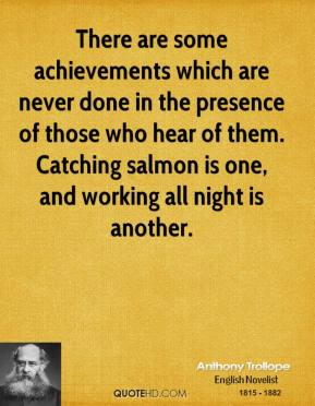Anthony Trollope - There are some achievements which are never done in the presence of those who hear of them. Catching salmon is one, and working all night is another.