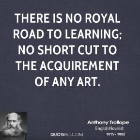Anthony Trollope - There is no royal road to learning; no short cut to the acquirement of any art.