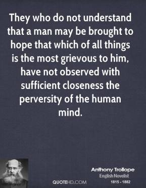 Anthony Trollope - They who do not understand that a man may be brought to hope that which of all things is the most grievous to him, have not observed with sufficient closeness the perversity of the human mind.