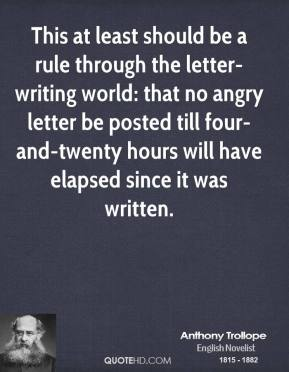 Anthony Trollope - This at least should be a rule through the letter-writing world: that no angry letter be posted till four-and-twenty hours will have elapsed since it was written.