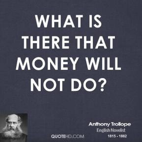 Anthony Trollope - What is there that money will not do?
