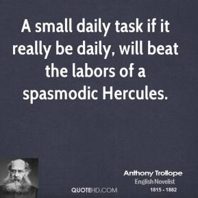 Anthony Trollope - A small daily task if it really be daily, will beat the labors of a spasmodic Hercules.