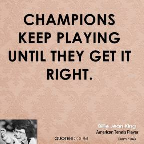 Billie Jean King - Champions keep playing until they get it right.