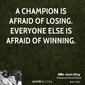 Billie Jean King - A champion is afraid of losing. Everyone else is afraid of winning.