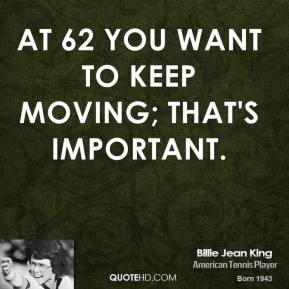 Billie Jean King - At 62 you want to keep moving; that's important.