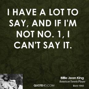 Billie Jean King - I have a lot to say, and if I'm not No. 1, I can't say it.