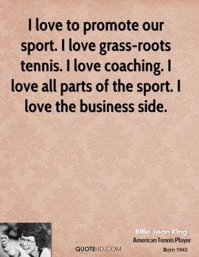 I love to promote our sport. I love grass-roots tennis. I love coaching. I love all parts of the sport. I love the business side.