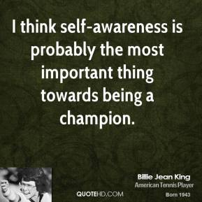 Billie Jean King - I think self-awareness is probably the most important thing towards being a champion.