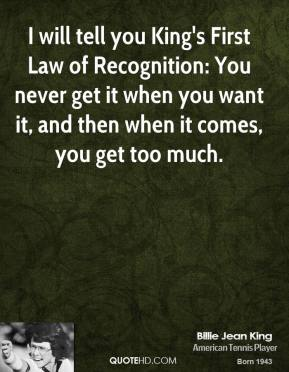 I will tell you King's First Law of Recognition: You never get it when you want it, and then when it comes, you get too much.