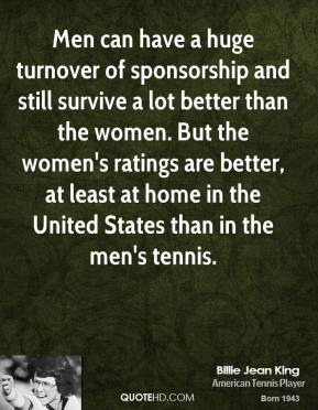 Men can have a huge turnover of sponsorship and still survive a lot better than the women. But the women's ratings are better, at least at home in the United States than in the men's tennis.