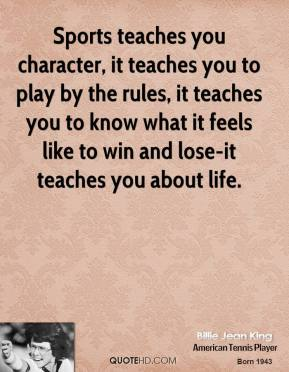 Sports teaches you character, it teaches you to play by the rules, it teaches you to know what it feels like to win and lose-it teaches you about life.