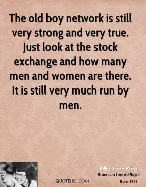 The old boy network is still very strong and very true. Just look at the stock exchange and how many men and women are there. It is still very much run by men.