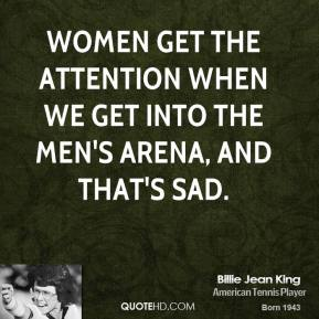 Billie Jean King - Women get the attention when we get into the men's arena, and that's sad.