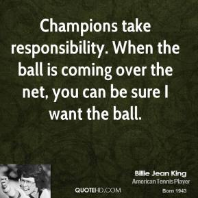 Champions take responsibility. When the ball is coming over the net, you can be sure I want the ball.
