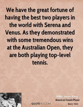 We have the great fortune of having the best two players in the world with Serena and Venus. As they demonstrated with some tremendous wins at the Australian Open, they are both playing top-level tennis.