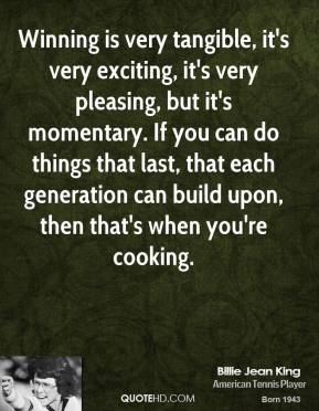 Winning is very tangible, it's very exciting, it's very pleasing, but it's momentary. If you can do things that last, that each generation can build upon, then that's when you're cooking.