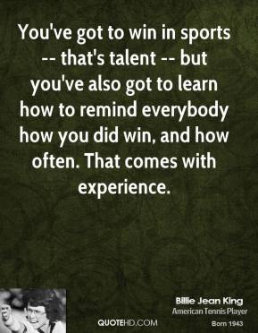You've got to win in sports -- that's talent -- but you've also got to learn how to remind everybody how you did win, and how often. That comes with experience.